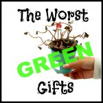 The Worst Green Gifts for Eco-Newbs